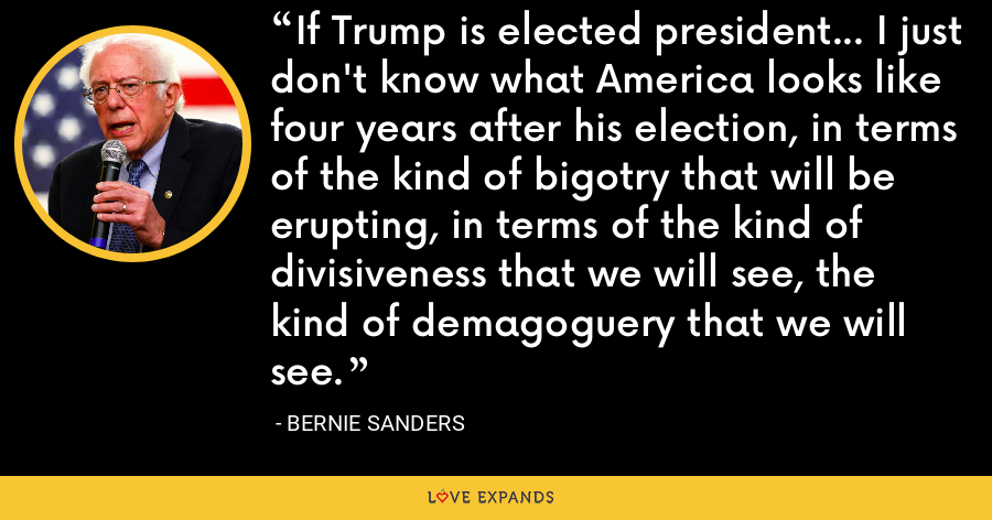 If Trump is elected president... I just don't know what America looks like four years after his election, in terms of the kind of bigotry that will be erupting, in terms of the kind of divisiveness that we will see, the kind of demagoguery that we will see. - Bernie Sanders
