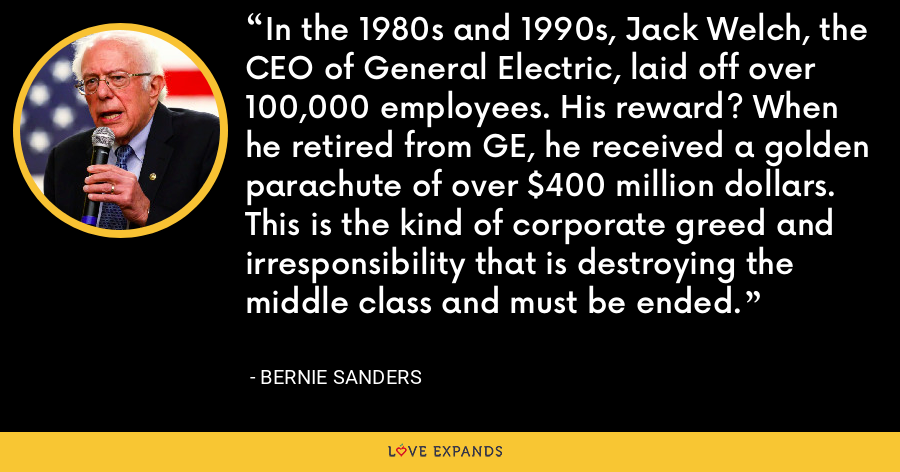 In the 1980s and 1990s, Jack Welch, the CEO of General Electric, laid off over 100,000 employees. His reward? When he retired from GE, he received a golden parachute of over $400 million dollars. This is the kind of corporate greed and irresponsibility that is destroying the middle class and must be ended. - Bernie Sanders