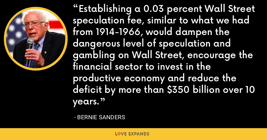 Establishing a 0.03 percent Wall Street speculation fee, similar to what we had from 1914-1966, would dampen the dangerous level of speculation and gambling on Wall Street, encourage the financial sector to invest in the productive economy and reduce the deficit by more than $350 billion over 10 years. - Bernie Sanders