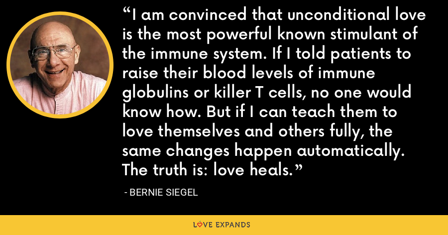 I am convinced that unconditional love is the most powerful known stimulant of the immune system. If I told patients to raise their blood levels of immune globulins or killer T cells, no one would know how. But if I can teach them to love themselves and others fully, the same changes happen automatically. The truth is: love heals. - Bernie Siegel