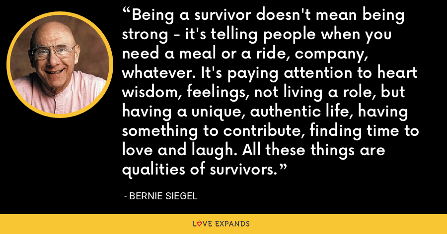 Being a survivor doesn't mean being strong - it's telling people when you need a meal or a ride, company, whatever. It's paying attention to heart wisdom, feelings, not living a role, but having a unique, authentic life, having something to contribute, finding time to love and laugh. All these things are qualities of survivors. - Bernie Siegel