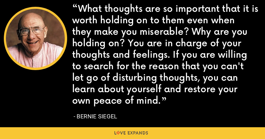 What thoughts are so important that it is worth holding on to them even when they make you miserable? Why are you holding on? You are in charge of your thoughts and feelings. If you are willing to search for the reason that you can't let go of disturbing thoughts, you can learn about yourself and restore your own peace of mind. - Bernie Siegel