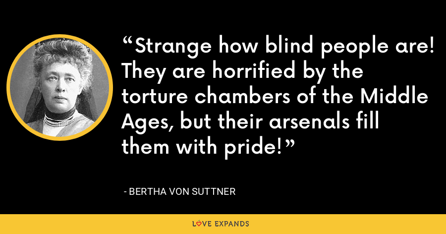 Strange how blind people are! They are horrified by the torture chambers of the Middle Ages, but their arsenals fill them with pride! - Bertha von Suttner