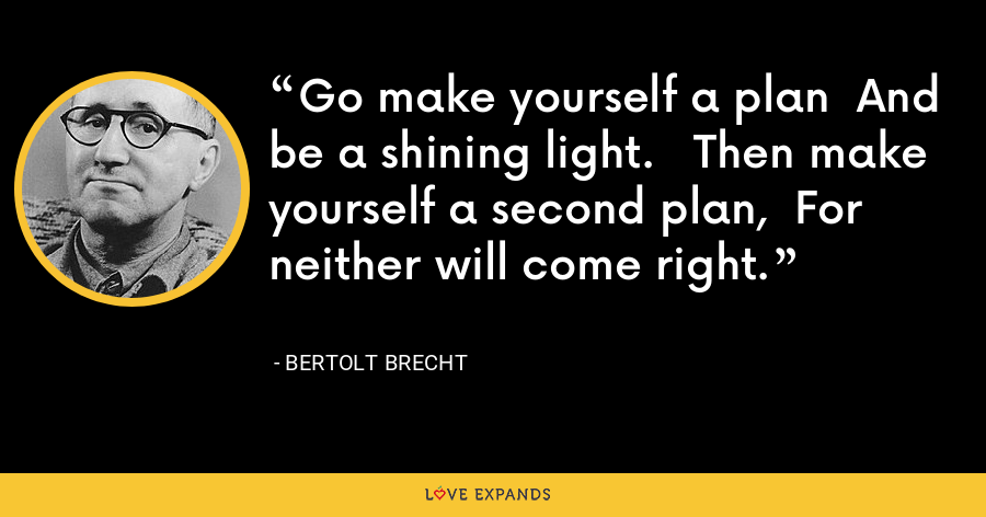 Go make yourself a plan  And be a shining light.   Then make yourself a second plan,  For neither will come right. - Bertolt Brecht