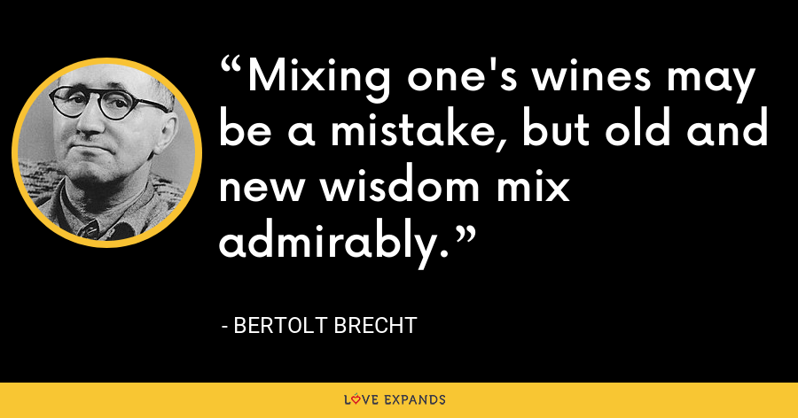 Mixing one's wines may be a mistake, but old and new wisdom mix admirably. - Bertolt Brecht
