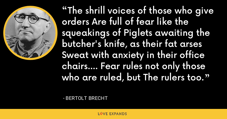 The shrill voices of those who give orders Are full of fear like the squeakings of Piglets awaiting the butcher's knife, as their fat arses Sweat with anxiety in their office chairs.... Fear rules not only those who are ruled, but The rulers too. - Bertolt Brecht
