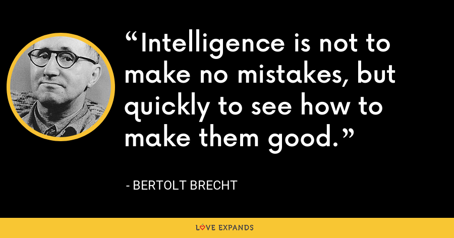 Intelligence is not to make no mistakes, but quickly to see how to make them good. - Bertolt Brecht