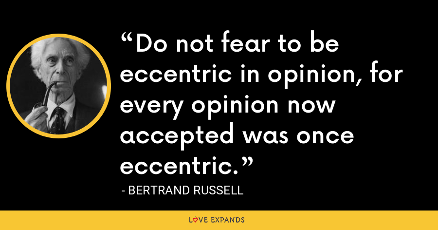 Do not fear to be eccentric in opinion, for every opinion now accepted was once eccentric. - Bertrand Russell
