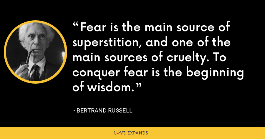 Fear is the main source of superstition, and one of the main sources of cruelty. To conquer fear is the beginning of wisdom. - Bertrand Russell
