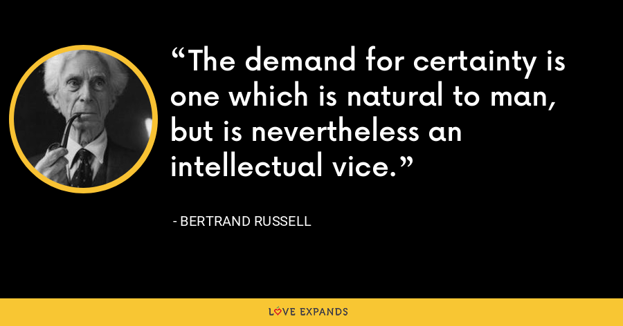 The demand for certainty is one which is natural to man, but is nevertheless an intellectual vice. - Bertrand Russell