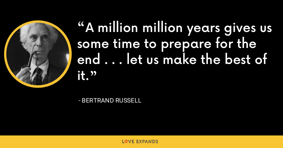 A million million years gives us some time to prepare for the end . . . let us make the best of it. - Bertrand Russell
