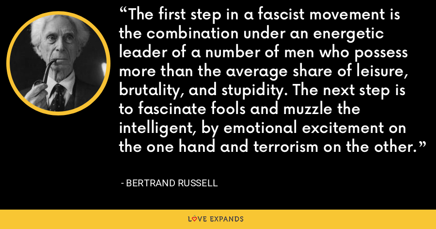 The first step in a fascist movement is the combination under an energetic leader of a number of men who possess more than the average share of leisure, brutality, and stupidity. The next step is to fascinate fools and muzzle the intelligent, by emotional excitement on the one hand and terrorism on the other. - Bertrand Russell