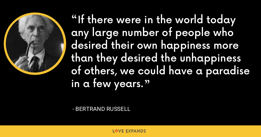 If there were in the world today any large number of people who desired their own happiness more than they desired the unhappiness of others, we could have a paradise in a few years. - Bertrand Russell
