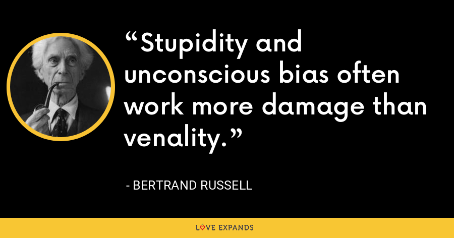Stupidity and unconscious bias often work more damage than venality. - Bertrand Russell