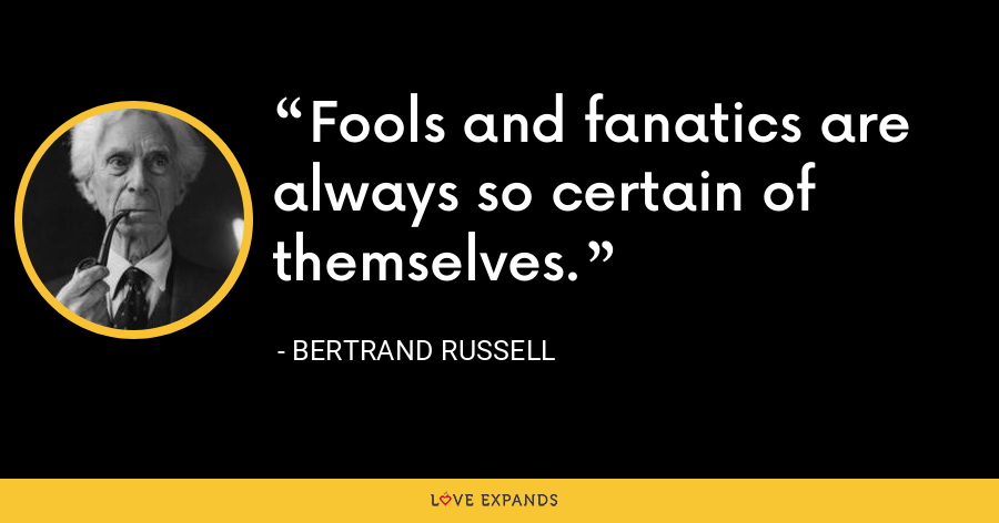 Fools and fanatics are always so certain of themselves. - Bertrand Russell