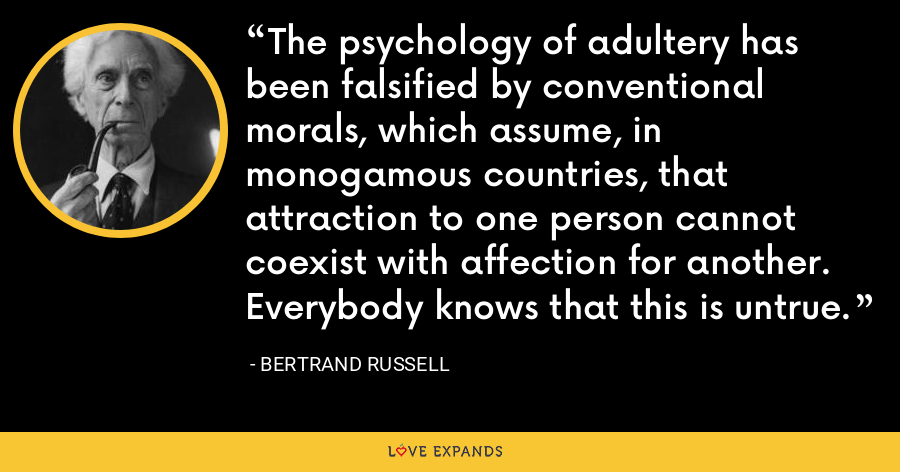 The psychology of adultery has been falsified by conventional morals, which assume, in monogamous countries, that attraction to one person cannot coexist with affection for another. Everybody knows that this is untrue. - Bertrand Russell