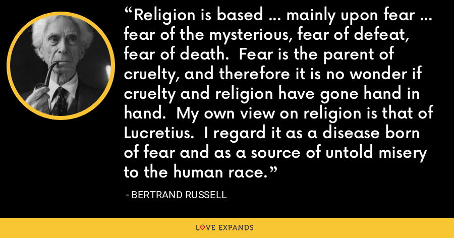 Religion is based ... mainly upon fear ... fear of the mysterious, fear of defeat, fear of death.  Fear is the parent of cruelty, and therefore it is no wonder if cruelty and religion have gone hand in hand.  My own view on religion is that of Lucretius.  I regard it as a disease born of fear and as a source of untold misery to the human race. - Bertrand Russell
