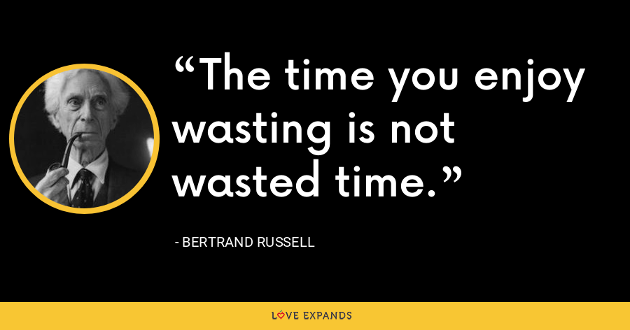 The time you enjoy wasting is not wasted time. - Bertrand Russell