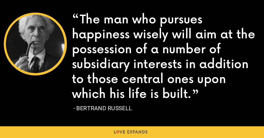 The man who pursues happiness wisely will aim at the possession of a number of subsidiary interests in addition to those central ones upon which his life is built. - Bertrand Russell