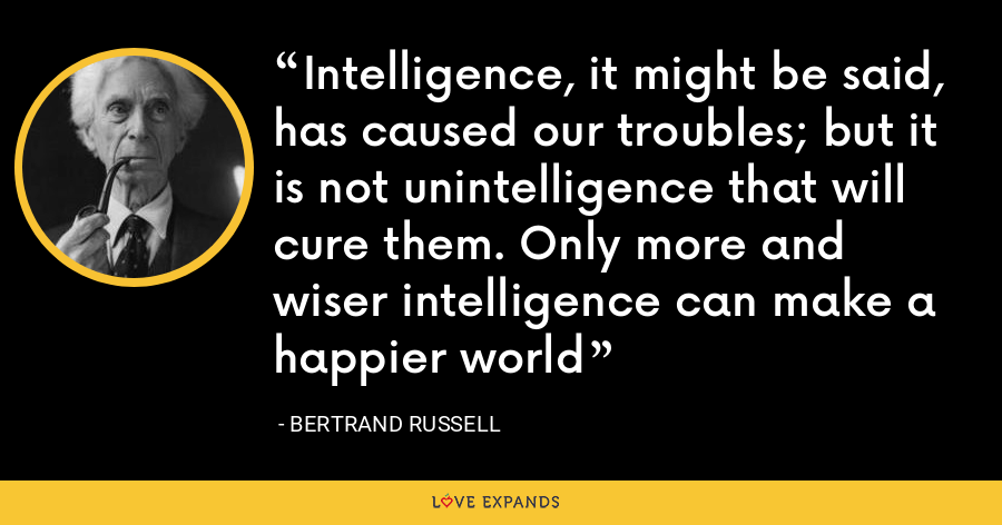 Intelligence, it might be said, has caused our troubles; but it is not unintelligence that will cure them. Only more and wiser intelligence can make a happier world - Bertrand Russell