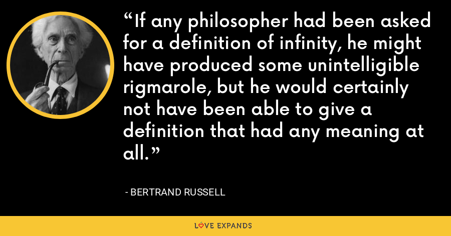 If any philosopher had been asked for a definition of infinity, he might have produced some unintelligible rigmarole, but he would certainly not have been able to give a definition that had any meaning at all. - Bertrand Russell