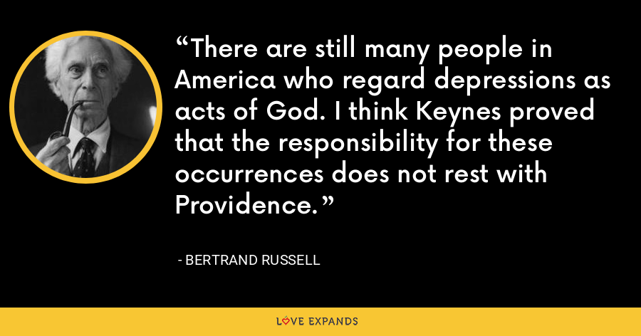 There are still many people in America who regard depressions as acts of God. I think Keynes proved that the responsibility for these occurrences does not rest with Providence. - Bertrand Russell