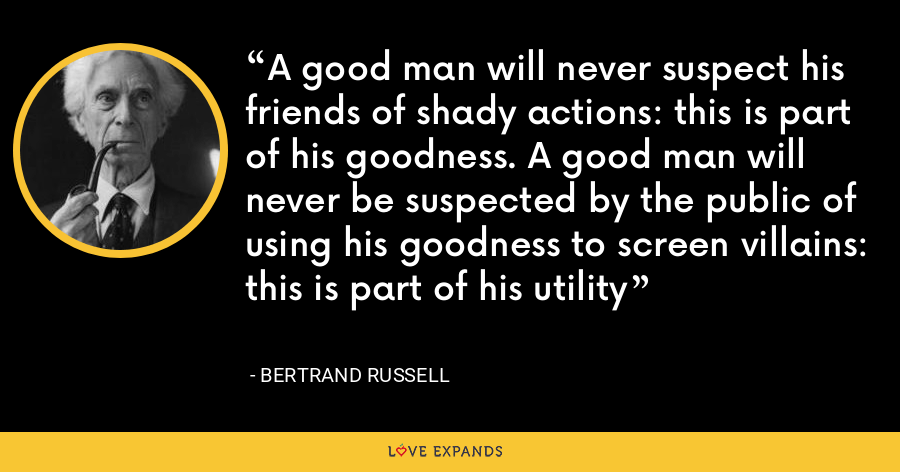 A good man will never suspect his friends of shady actions: this is part of his goodness. A good man will never be suspected by the public of using his goodness to screen villains: this is part of his utility - Bertrand Russell