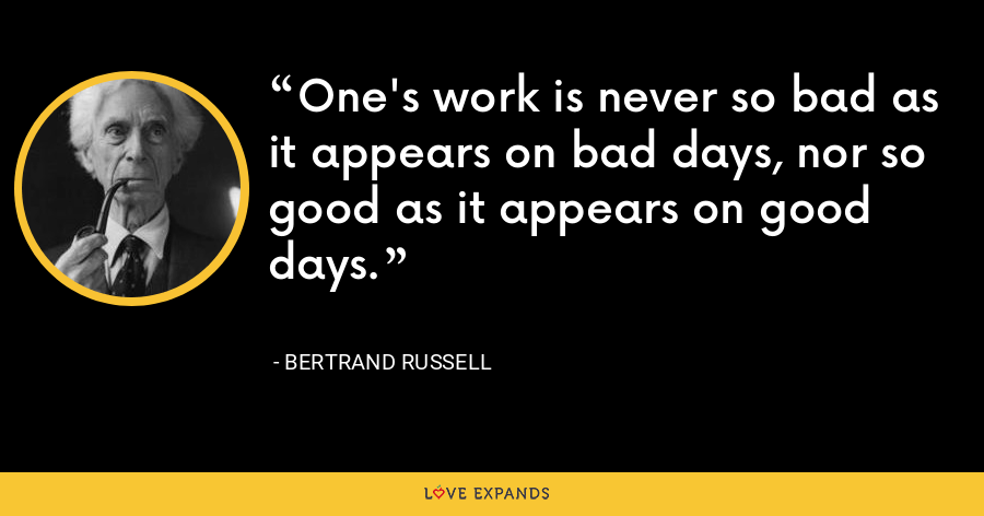 One's work is never so bad as it appears on bad days, nor so good as it appears on good days. - Bertrand Russell