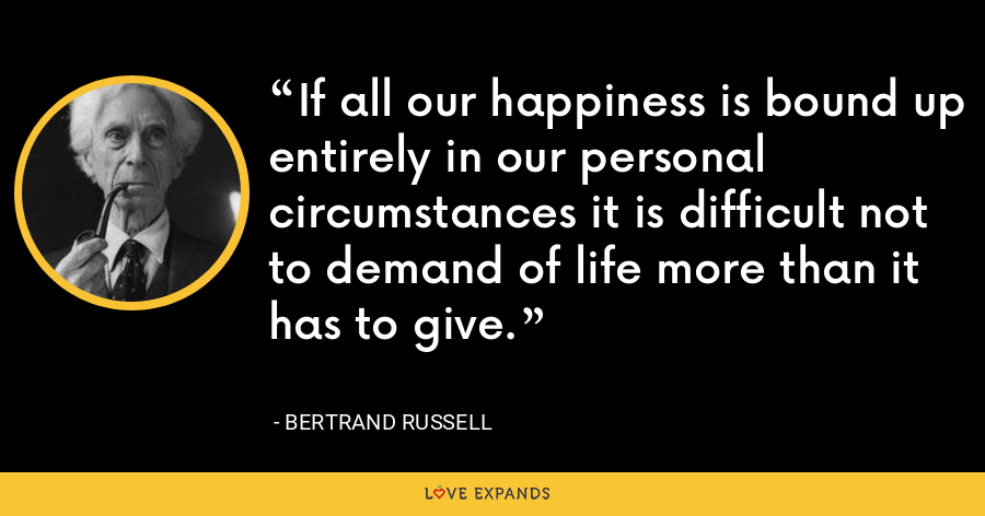 If all our happiness is bound up entirely in our personal circumstances it is difficult not to demand of life more than it has to give. - Bertrand Russell