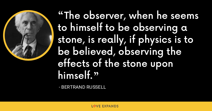 The observer, when he seems to himself to be observing a stone, is really, if physics is to be believed, observing the effects of the stone upon himself. - Bertrand Russell