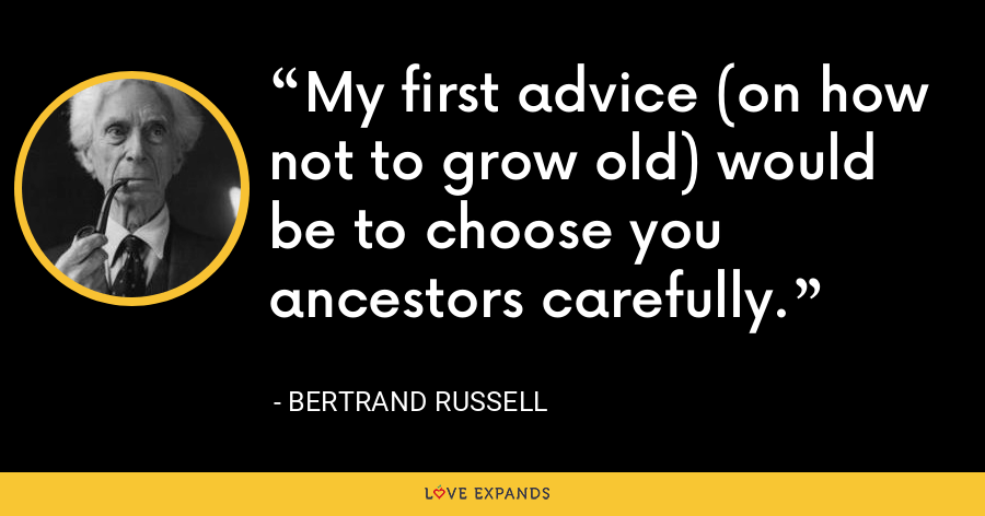 My first advice (on how not to grow old) would be to choose you ancestors carefully. - Bertrand Russell