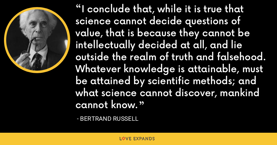 I conclude that, while it is true that science cannot decide questions of value, that is because they cannot be intellectually decided at all, and lie outside the realm of truth and falsehood. Whatever knowledge is attainable, must be attained by scientific methods; and what science cannot discover, mankind cannot know. - Bertrand Russell