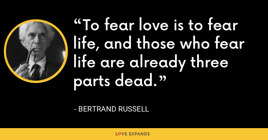 To fear love is to fear life, and those who fear life are already three parts dead. - Bertrand Russell