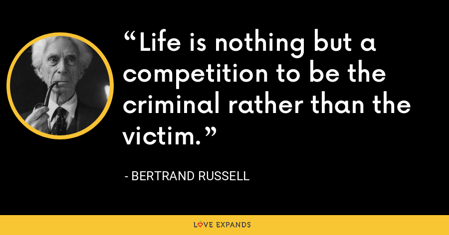 Life is nothing but a competition to be the criminal rather than the victim. - Bertrand Russell