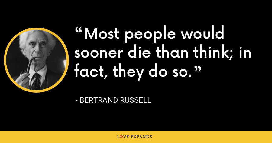 Most people would sooner die than think; in fact, they do so. - Bertrand Russell