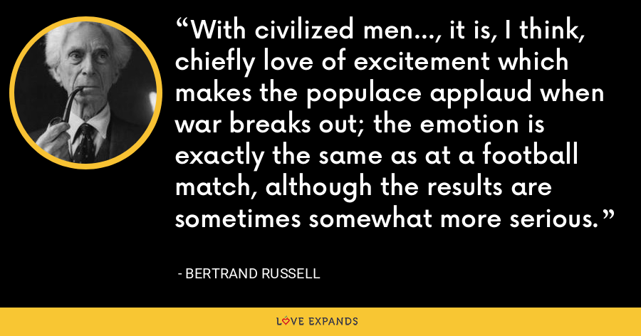 With civilized men..., it is, I think, chiefly love of excitement which makes the populace applaud when war breaks out; the emotion is exactly the same as at a football match, although the results are sometimes somewhat more serious. - Bertrand Russell