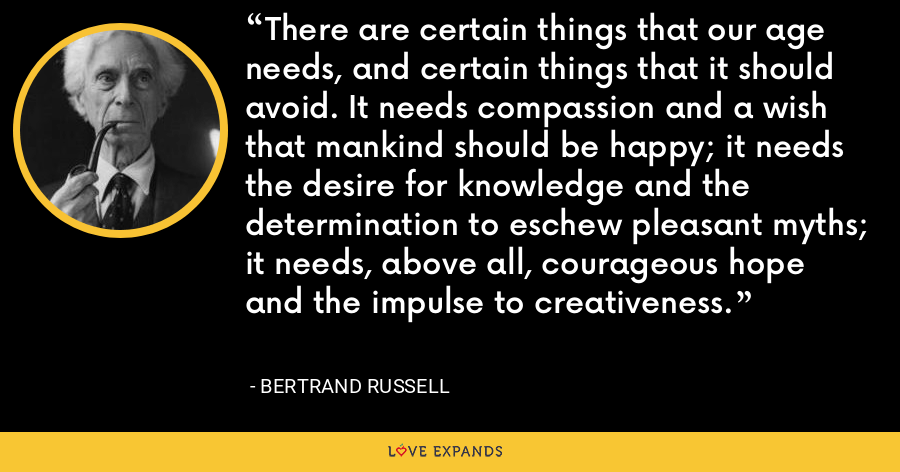 There are certain things that our age needs, and certain things that it should avoid. It needs compassion and a wish that mankind should be happy; it needs the desire for knowledge and the determination to eschew pleasant myths; it needs, above all, courageous hope and the impulse to creativeness. - Bertrand Russell
