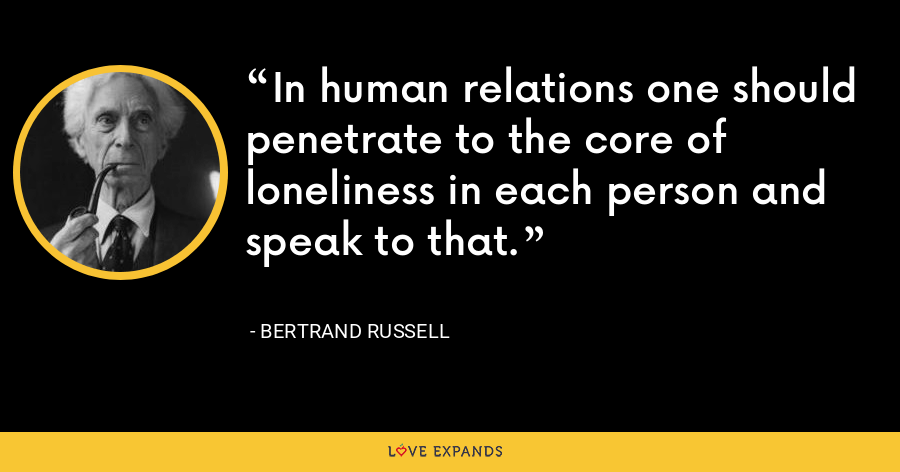 In human relations one should penetrate to the core of loneliness in each person and speak to that. - Bertrand Russell