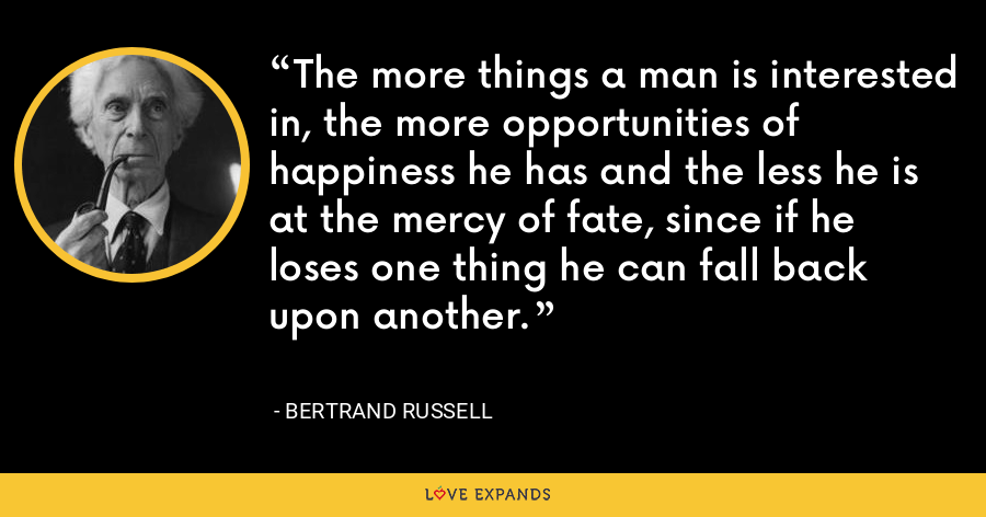The more things a man is interested in, the more opportunities of happiness he has and the less he is at the mercy of fate, since if he loses one thing he can fall back upon another. - Bertrand Russell