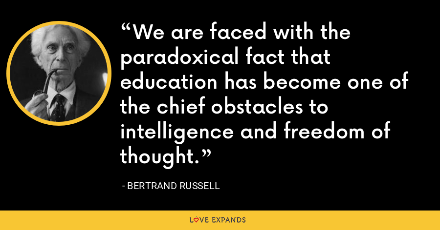We are faced with the paradoxical fact that education has become one of the chief obstacles to intelligence and freedom of thought. - Bertrand Russell
