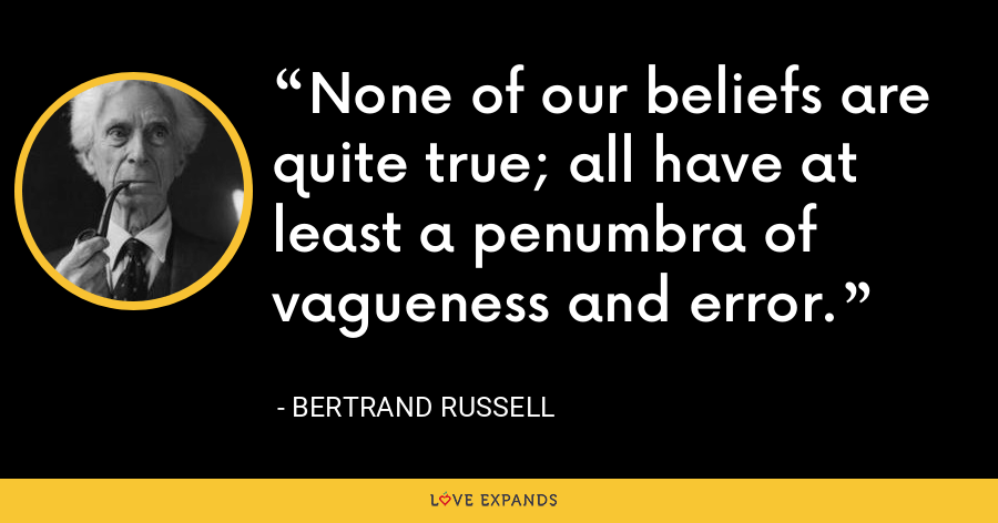 None of our beliefs are quite true; all have at least a penumbra of vagueness and error. - Bertrand Russell