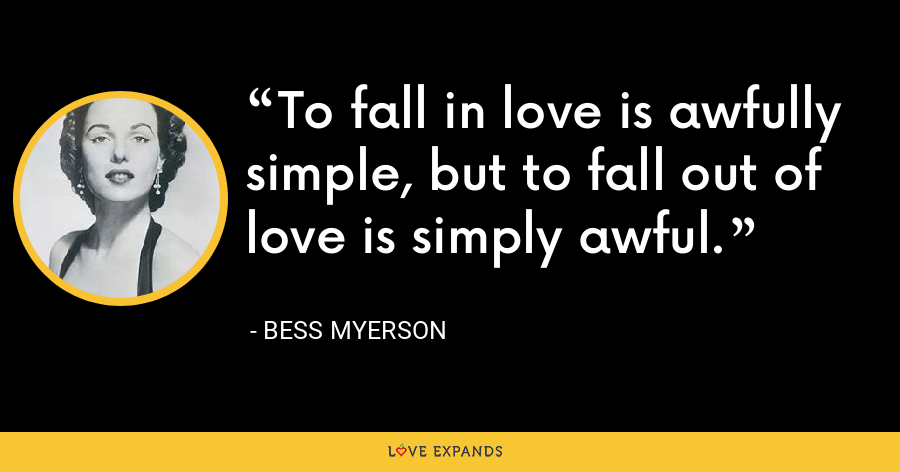 To fall in love is awfully simple, but to fall out of love is simply awful. - Bess Myerson