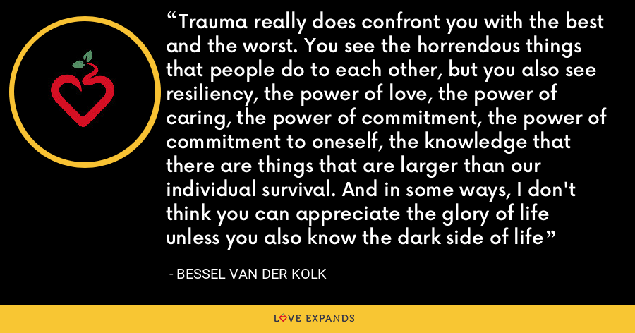 Trauma really does confront you with the best and the worst. You see the horrendous things that people do to each other, but you also see resiliency, the power of love, the power of caring, the power of commitment, the power of commitment to oneself, the knowledge that there are things that are larger than our individual survival. And in some ways, I don't think you can appreciate the glory of life unless you also know the dark side of life - Bessel van der Kolk