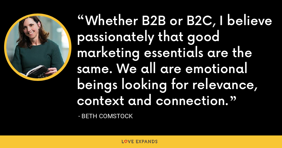 Whether B2B or B2C, I believe passionately that good marketing essentials are the same. We all are emotional beings looking for relevance, context and connection. - Beth Comstock