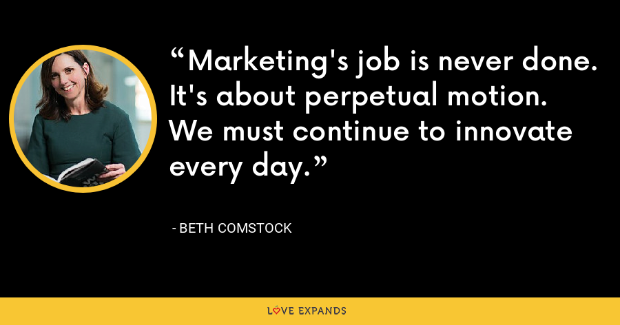 Marketing's job is never done. It's about perpetual motion. We must continue to innovate every day. - Beth Comstock