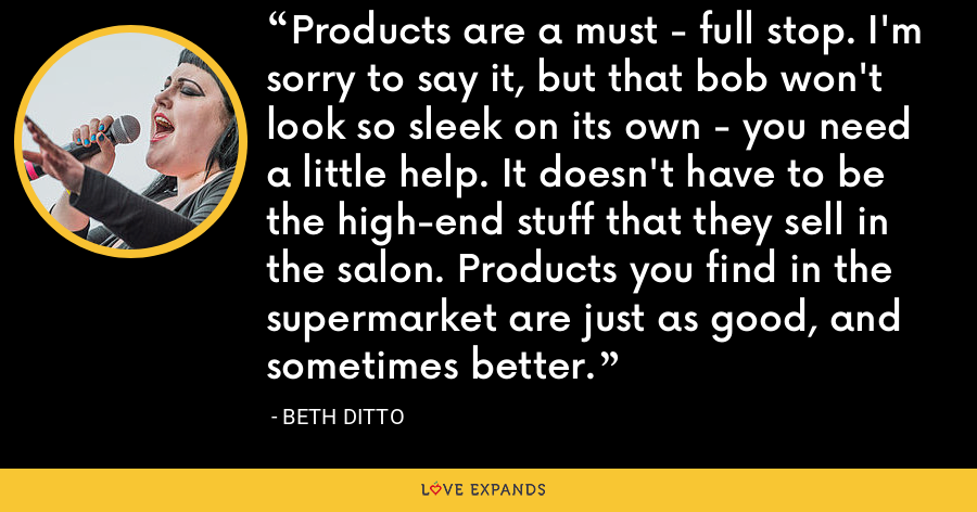 Products are a must - full stop. I'm sorry to say it, but that bob won't look so sleek on its own - you need a little help. It doesn't have to be the high-end stuff that they sell in the salon. Products you find in the supermarket are just as good, and sometimes better. - Beth Ditto