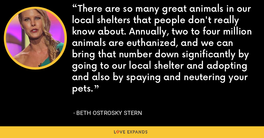 There are so many great animals in our local shelters that people don't really know about. Annually, two to four million animals are euthanized, and we can bring that number down significantly by going to our local shelter and adopting and also by spaying and neutering your pets. - Beth Ostrosky Stern