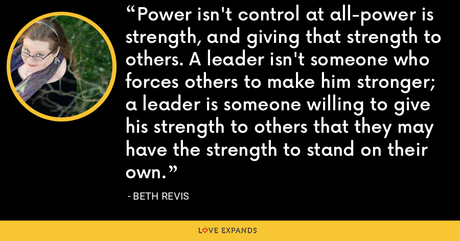 Power isn't control at all-power is strength, and giving that strength to others. A leader isn't someone who forces others to make him stronger; a leader is someone willing to give his strength to others that they may have the strength to stand on their own. - Beth Revis