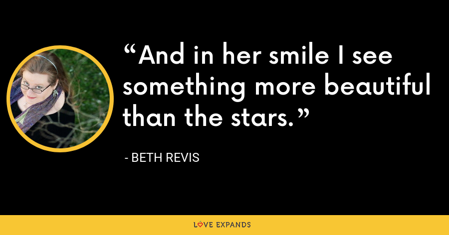 And in her smile I see something more beautiful than the stars. - Beth Revis