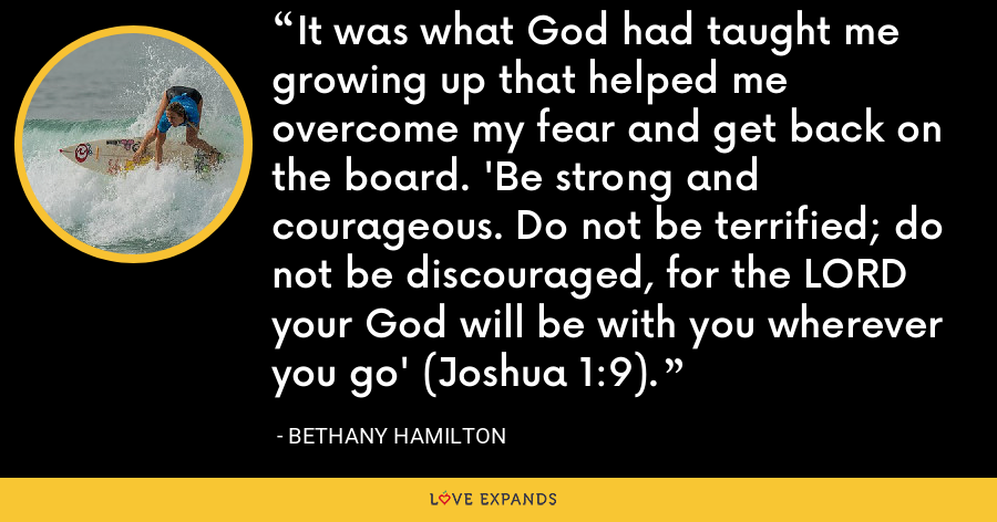 It was what God had taught me growing up that helped me overcome my fear and get back on the board. 'Be strong and courageous. Do not be terrified; do not be discouraged, for the LORD your God will be with you wherever you go' (Joshua 1:9). - Bethany Hamilton